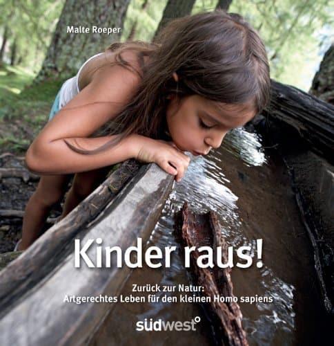 Kinder raus: Zurück zur Natur: artgerechtes Leben für den kleinen Homo sapiens
